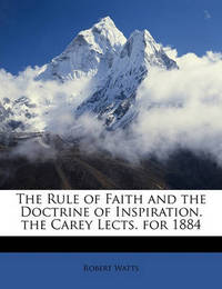 The Rule of Faith and the Doctrine of Inspiration. the Carey Lects. for 1884 by Robert Watts