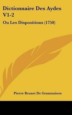 Dictionnaire Des Aydes V1-2: Ou Les Dispositions (1750) by Pierre Brunet De Granmaison image