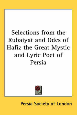 Selections from the Rubaiyat and Odes of Hafiz the Great Mystic and Lyric Poet of Persia
