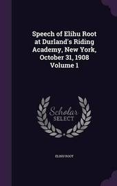 Speech of Elihu Root at Durland's Riding Academy, New York, October 31, 1908 Volume 1 by Elihu Root