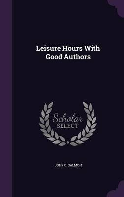 Leisure Hours with Good Authors by John C Salmon image