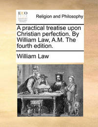 A Practical Treatise Upon Christian Perfection. by William Law, A.M. the Fourth Edition by William Law