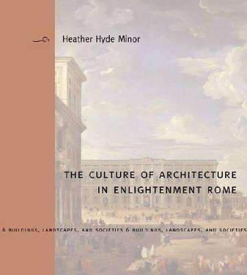 The Culture of Architecture in Enlightenment Rome by Heather Hyde Minor image
