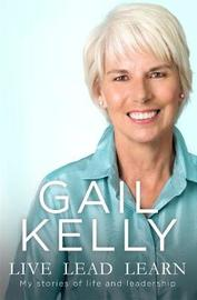 Live Lead Learn: My Stories of Life and Leadership by Gail Kelly
