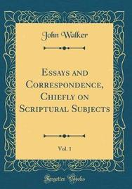 Essays and Correspondence, Chiefly on Scriptural Subjects, Vol. 1 (Classic Reprint) by John Walker image