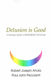Delusion is Good: A Visionary Guide to Extraordinary Outcomes by Robert Joseph Ahola image