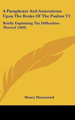A Paraphrase and Annotations Upon the Books of the Psalms V2: Briefly Explaining the Difficulties Thereof (1850) by Henry Hammond