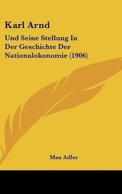 Karl Arnd: Und Seine Stellung in Der Geschichte Der Nationalokonomie (1906) by Max Adler