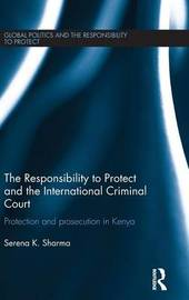 The Responsibility to Protect and the International Criminal Court by Serena Sharma