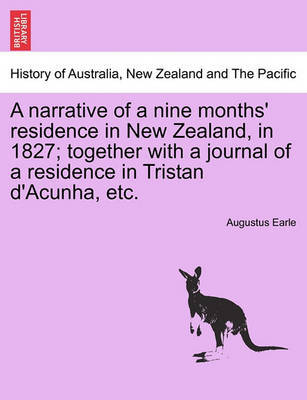 A Narrative of a Nine Months' Residence in New Zealand, in 1827; Together with a Journal of a Residence in Tristan D'Acunha, Etc. by Augustus Earle