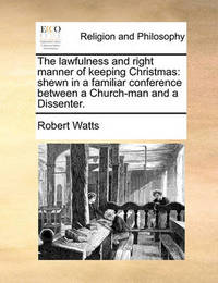 The Lawfulness and Right Manner of Keeping Christmas by Robert Watts