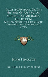 Ecclesia Antiqua or the History of an Ancient Church, St. Michael's, Linlithgow: With an Account of Its Chapels, Chantries and Endowments (1905) by John Ferguson