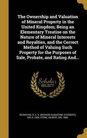 The Ownership and Valuation of Mineral Property in the United Kingdom; Being an Elementary Treatise on the Nature of Mineral Interests and Royalties, and the Correct Method of Valuing Such Property for the Purposes of Sale, Probate, and Rating And... image