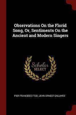 Observations on the Florid Song, Or, Sentiments on the Ancient and Modern Singers by Pier Francesco Tosi