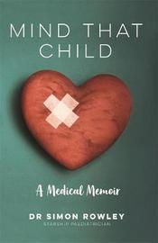 Mind That Child: A Medical Memoir by Dr Simon Rowley