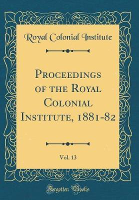 Proceedings of the Royal Colonial Institute, 1881-82, Vol. 13 (Classic Reprint) by Royal Colonial Institute