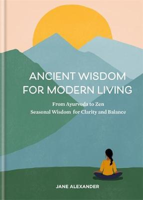 Ancient Wisdom for Modern Living by Jane Alexander