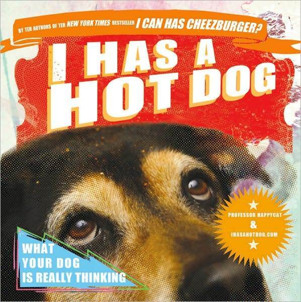 I Has a Hot Dog: What Your Dog Is Really Thinking by Professor Happycat