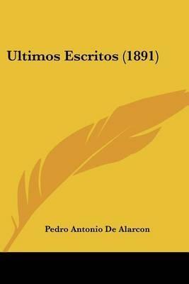 Ultimos Escritos (1891) by Pedro Antonio De Alarcon