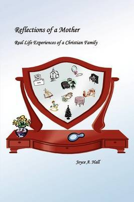 Reflections of a Mother: Real Life Experiences of a Christian Family by Joyce A. Hall