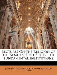 Lectures on the Religion of the Semites: First Series. the Fundamental Institutions by John Sutherland Black