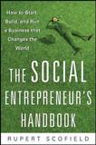 The Social Entrepreneur's Handbook: How to Start, Build, and Run a Business That Improves the World by Rupert Scofield