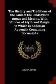 The History and Traditions of the Land of the Lindsays in Angus and Mearns, with Notices of Alyth and Meigle. to Which Is Added an Appendix Containing Documents by Andrew Jervise image