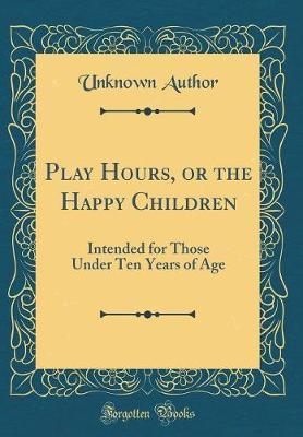 Play Hours, or the Happy Children by Unknown Author