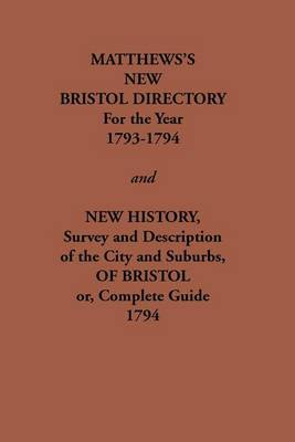 Matthew's New Bristol Directory for the Year 1793-1794, and New History, Survey and Description of the City and Suburbs, of Bristol or, Complete Guide 1794 by William Matthews