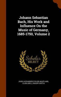 Johann Sebastian Bach, His Work and Influence on the Music of Germany, 1685-1750, Volume 2 by John Alexander Fuller Maitland image