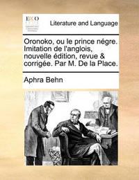 Oronoko, Ou Le Prince Ngre. Imitation de L'Anglois, Nouvelle Dition, Revue & Corrige. Par M. de La Place. by Aphra Behn