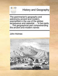 The Grammarian's Geography and Astronomy Ancient and Modern, Exemplified in the Use of the Globes Terraqueous and C lestial. ... in Two Parts. ... the Geographical Part Comprehending the Ancient and Modern Names by John Holmes