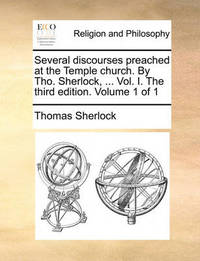 Several Discourses Preached at the Temple Church. by Tho. Sherlock, ... Vol. I. the Third Edition. Volume 1 of 1 by Thomas Sherlock