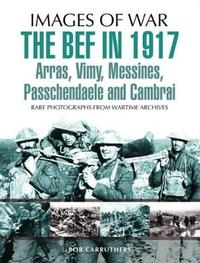 The BEF in 1917: Arras, Vimy, Messines, Passchendaele and Cambrai by Philip Gibbs