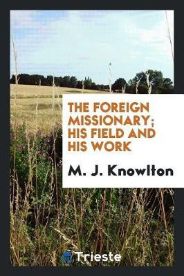 The Foreign Missionary; His Field and His Work by M J Knowlton