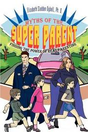 Myths of the Super Parent: Finding the Power of Real Parenting by Elizabeth Sledden Dybell Ph. D. image