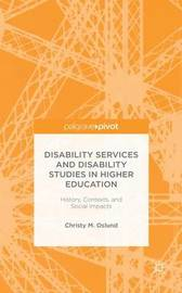 Disability Services and Disability Studies in Higher Education: History, Contexts, and Social Impacts by Christy M. Oslund