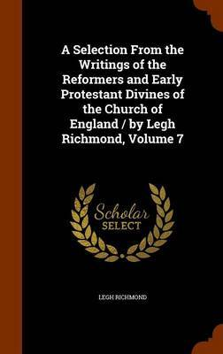 A Selection from the Writings of the Reformers and Early Protestant Divines of the Church of England / By Legh Richmond, Volume 7 by Legh Richmond