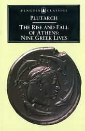 The Rise and Fall of Athens by . Plutarch