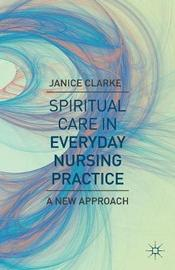 Spiritual Care in Everyday Nursing Practice by Janice L. Clarke