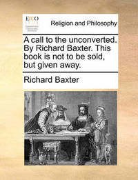 A Call to the Unconverted. by Richard Baxter. This Book Is Not to Be Sold, But Given Away. by Richard Baxter