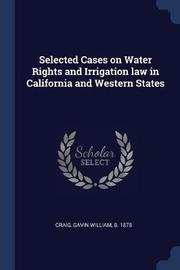 Selected Cases on Water Rights and Irrigation Law in California and Western States by Gavin William Craig