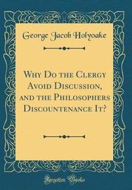 Why Do the Clergy Avoid Discussion, and the Philosophers Discountenance It? (Classic Reprint) by George Jacob Holyoake