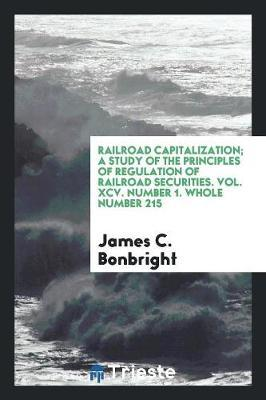 Railroad Capitalization; A Study of the Principles of Regulation of Railroad Securities. Vol. XCV. Number 1. Whole Number 215 by James C Bonbright
