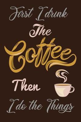 First I Drink The Coffee Then I Do The Things by Deep Senses Designs