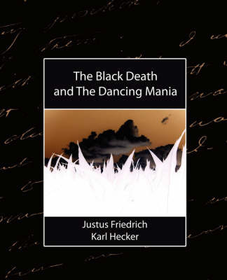 The Black Death, and the Dancing Mania by Friedrich Karl Hecker Justus Friedrich Karl Hecker