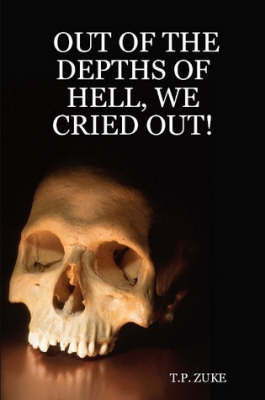 Out of the Depths of Hell, We Cried Out! by T.P. ZUKE