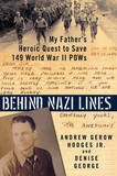 Behind Nazi Lines: My Father's Heroic Quest to Save 149 World War II Pows by Denise George