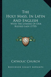 The Holy Mass, in Latin and English: With the Litanies of Our Blessed Lady (1755) by Catholic Church