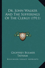 Dr. John Walker and the Sufferings of the Clergy (1911) by Geoffrey Bulmer Tatham